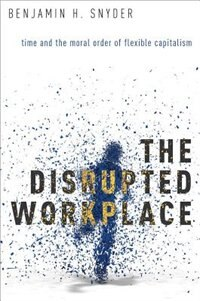 Book The Disrupted Workplace: Time and the Moral Order of Flexible Capitalism by Benjamin Snyder