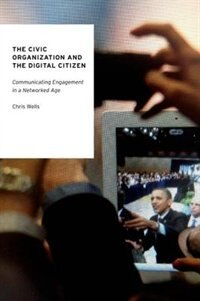 Book The Civic Organization and the Digital Citizen: Communicating Engagement in a Networked Age by Chris Wells