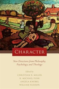 Book Character: New Directions from Philosophy, Psychology, and Theology by Christian B. Miller