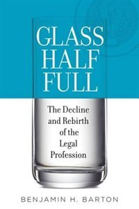Book Glass Half Full: The Decline and Rebirth of the Legal Profession by Benjamin H. Barton