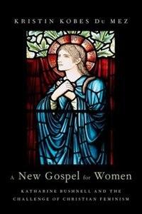 Book A New Gospel for Women: Katharine Bushnell and the Challenge of Christian Feminism by Kristin Kobes Du Mez