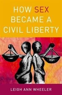 Book How Sex Became a Civil Liberty by Leigh Ann Wheeler
