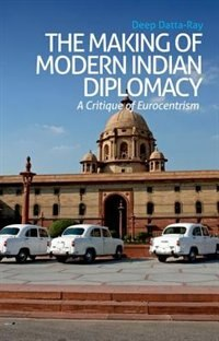 Book The Making of Indian Diplomacy: A Critique of Eurocentrism by Deep Datta-Ray