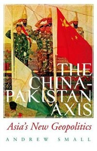 Book The China-Pakistan Axis: Asias New Geopolitics by Andrew Small