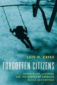 Book Forgotten Citizens: Deportation, Children, and the Making of American Exiles and Orphans by Luis Zayas
