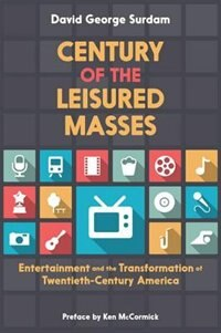 Book Century of the Leisured Masses: Entertainment and the Transformation of Twentieth-Century America by David George Surdam