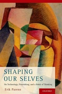 Book Shaping Our Selves: On Technology, Flourishing, and a Habit of Thinking by Erik Parens