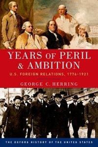 Book Years of Peril and Ambition: U.S. Foreign Relations, 1776-1921 by George C. Herring