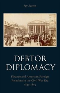 Book Debtor Diplomacy: Finance and American Foreign Relations in the Civil War Era 1837-1873 by Jay Sexton