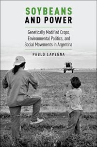 Book Soybeans and Power: Genetically Modified Crops, Environmental Politics, and Social Movements in… by Pablo Lapenga