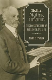 Book Moths, Myths, and Mosquitoes: The Eccentric Life of Harrison Dyar by MARC EPSTEIN