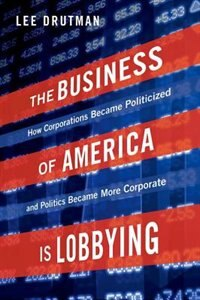 Book The Business of America is Lobbying: How Corporations Became Politicized and Politics Became More… by Lee Drutman