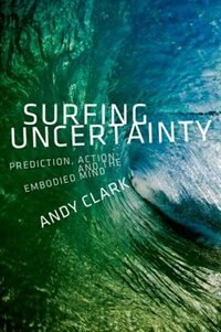 Book Surfing Uncertainty: Prediction, Action, and the Embodied Mind by Andy Clark