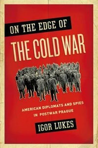 Book On the Edge of the Cold War: American Diplomats and Spies in Postwar Prague by Igor Lukes