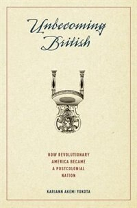 Book Unbecoming British: How Revolutionary America Became a Postcolonial Nation by Kariann Akemi Yokota