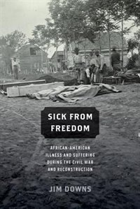 Book Sick from Freedom: African-American Illness and Suffering during the Civil War and Reconstruction by JIM DOWNS