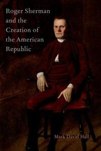 Book Roger Sherman and the Creation of the American Republic by Mark David Hall