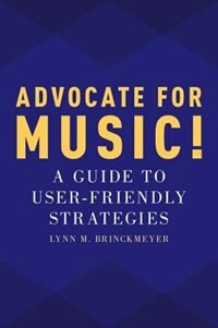 Advocate for Music!: A Guide to User-Friendly Strategies by Lynn M. Brinckmeyer