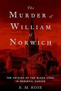Book The Murder of William of Norwich: The Origins of the Blood Libel in Medieval Europe by E.M. Rose