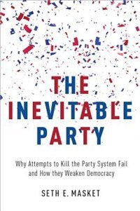 Book The Inevitable Party: Why Attempts to Kill the Party System Fail and How they Weaken Democracy by Seth Masket