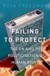 Book Failing to Protect: The UN and the Politicization of Human Rights by Rosa Freedman