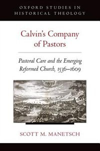 Book Calvins Company of Pastors: Pastoral Care and the Emerging Reformed Church, 1536-1609 by Scott M. Manetsch