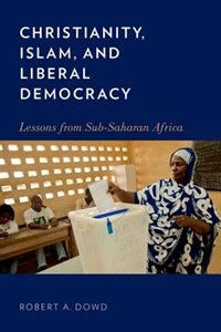 Book Christianity, Islam, and Liberal Democracy: Lessons from Sub-Saharan Africa by Robert A. Dowd
