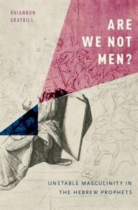 Book Are We Not Men?: Unstable Masculinity in the Hebrew Prophets by Rhiannon Graybill