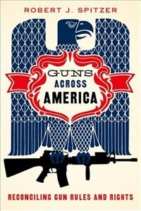 Book Guns across America: Reconciling Gun Rules and Rights by Robert Spitzer