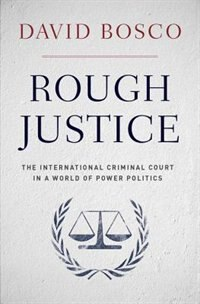 Book Rough Justice: The International Criminal Court in a World of Power Politics by David Bosco