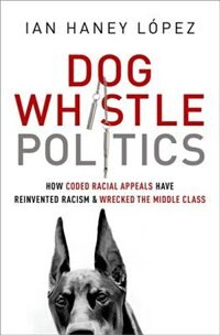 Book Dog Whistle Politics: How Coded Racial Appeals Have Reinvented Racism and Wrecked the Middle Class by Ian Haney Lopez