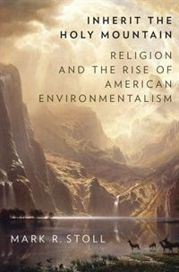 Book Inherit the Holy Mountain: Religion and the Rise of American Environmentalism by Mark Stoll