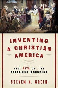 Book Inventing a Christian America: The Myth of the Religious Founding by Steven K. Green