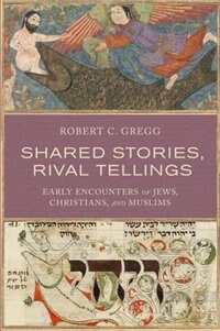 Book Shared Stories, Rival Tellings: Early Encounters of Jews, Christians, and Muslims by Robert C. Gregg