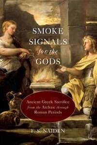 Book Smoke Signals for the Gods: Ancient Greek Sacrifice from the Archaic through Roman Periods by F. S. Naiden