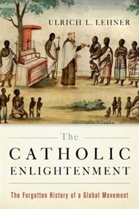Book The Catholic Enlightenment: The Forgotten History of a Global Movement by Ulrich L. Lehner