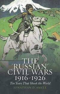 Book The Russian Civil Wars 1916-1926: Ten Years That Shook the World by Jonathan Smele