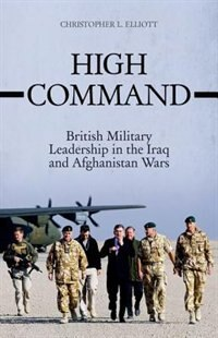 Book High Command: British Military Leadership in the Iraq  and Afghanistan Wars by Christopher Elliott