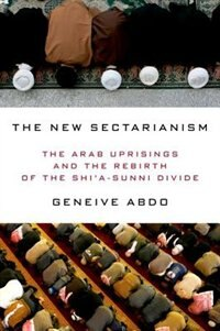 Book The New Sectarianism: The Arab Uprisings and the Rebirth of the Shia-Sunni Divide by Geneive Abdo