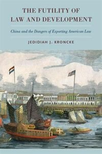 Book The Futility of Law and Development: China and the Dangers of Exporting American Law by Jedidiah J. Kroncke