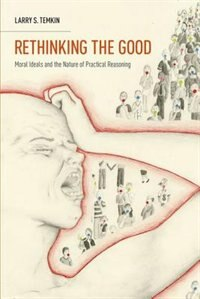 Book Rethinking the Good: Moral Ideals and the Nature of Practical Reasoning by Larry S. Temkin