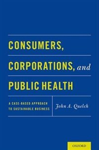 Book Consumers, Corporations, and Public Health: A Case-Based Approach to Sustainable Business by John A. Quelch