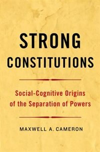 Book Strong Constitutions: Social-Cognitive Origins of the Separation of Powers by Maxwell A. Cameron