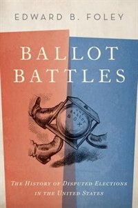Book Ballot Battles: The History of Disputed Elections in the United States by Edward B. Foley