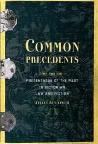 Book Common Precedents: The Presentness of the Past in Victorian Law and Fiction by Ayelet Ben-Yishai