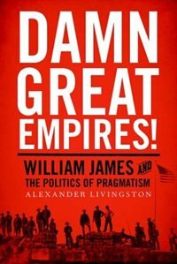 Book Damn Great Empires!: William James and the Politics of Pragmatism by Alexander Livingston