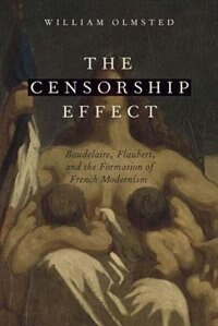 Book The Censorship Effect: Baudelaire, Flaubert, and the Formation of French Modernism by William Olmsted