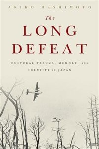 Book The Long Defeat: Cultural Trauma, Memory, and Identity in Japan by Akiko Hashimoto