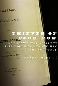 Book Thieves of Book Row: New Yorks Most Notorious Rare Book Ring and the Man Who Stopped It by Travis Mcdade