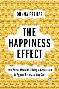 Book The Happiness Effect: How Social Media is Driving a Generation to Appear Perfect at Any Cost by Donna Freitas